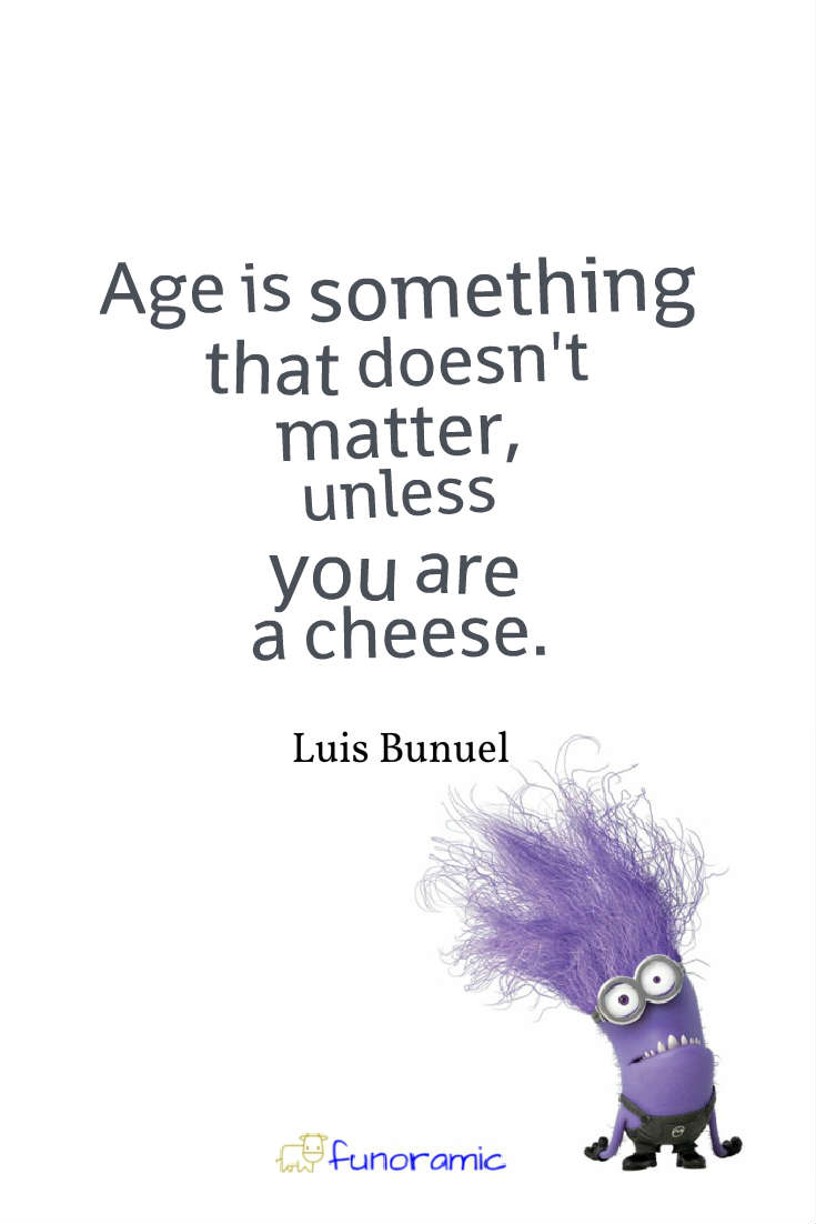 Age is something that doesn't matter, unless you are a cheese. Luis Bunuel