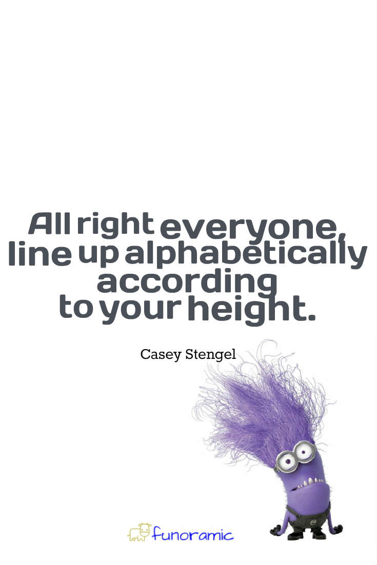 All right everyone, line up alphabetically according to your height. Casey Stengel