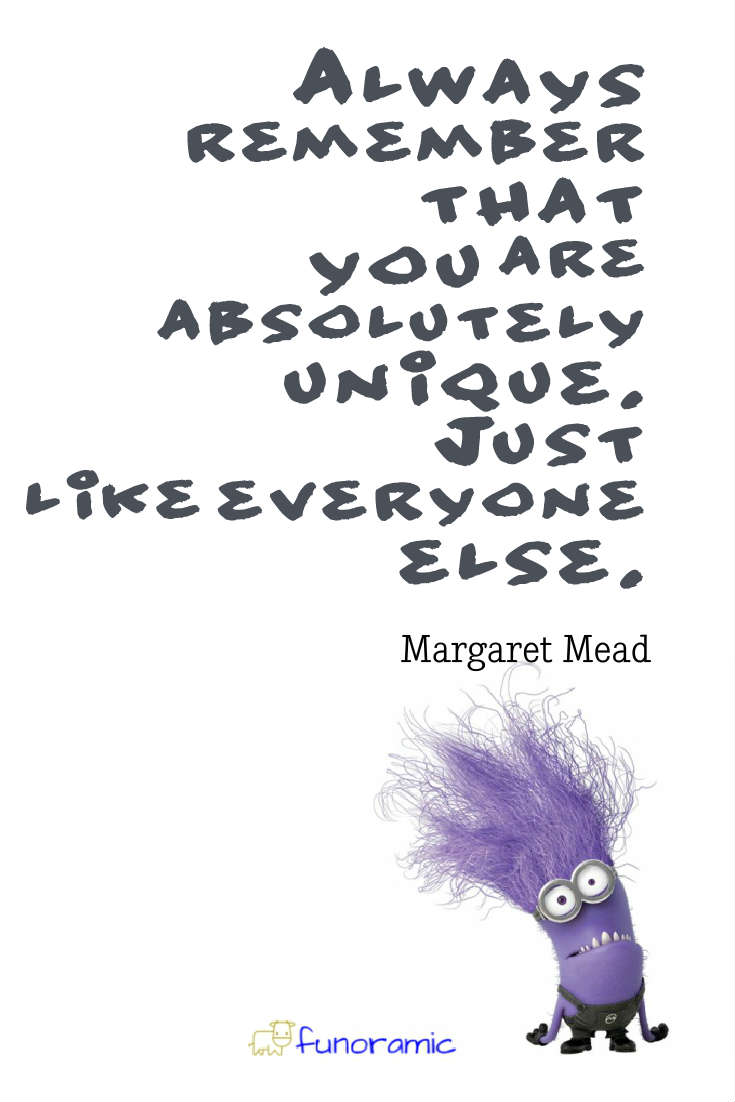 Always remember that you are absolutely unique. Just like everyone else. Margaret Mead