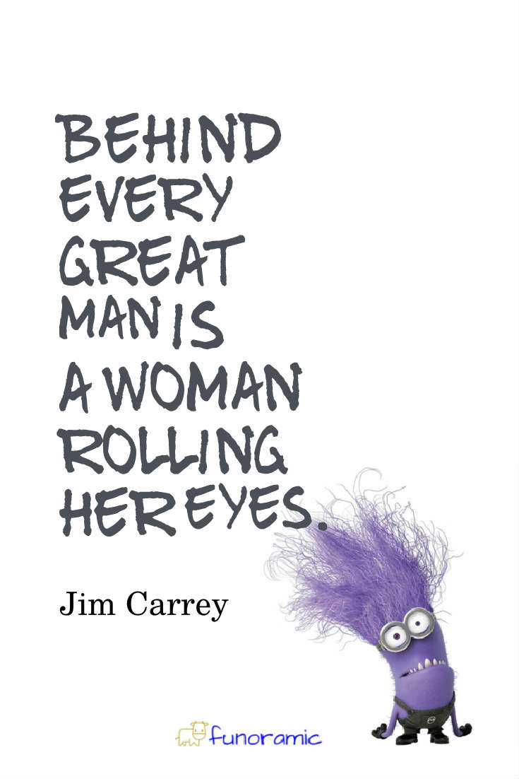 Behind every great man is a woman rolling her eyes. Jim Carrey