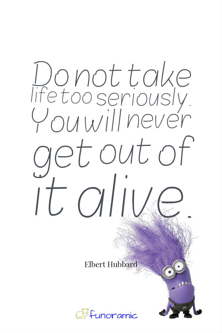 Do not take life too seriously. You will never get out of it alive. Elbert Hubbard