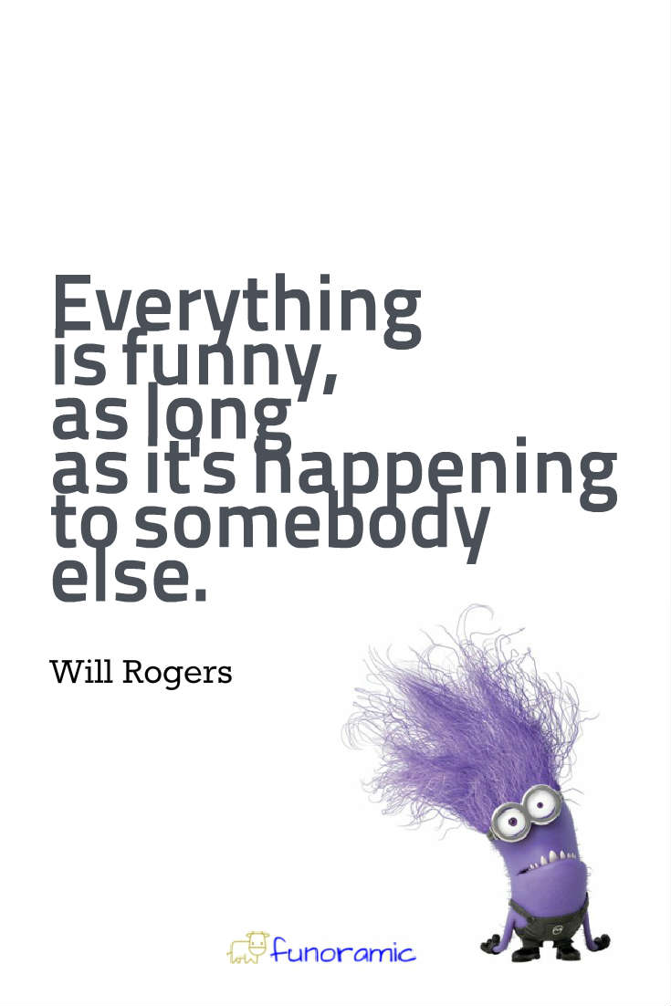 Everything is funny, as long as it's happening to somebody else. Will Rogers