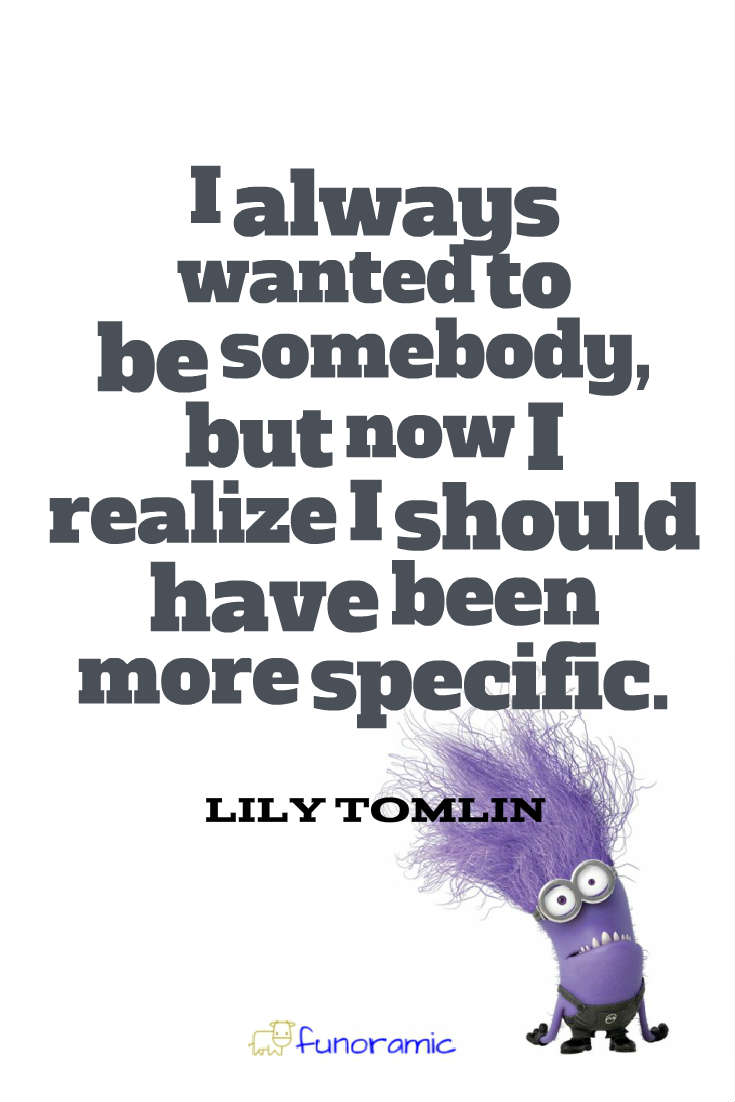 I always wanted to be somebody, but now I realize I should have been more specific. Lily Tomlin