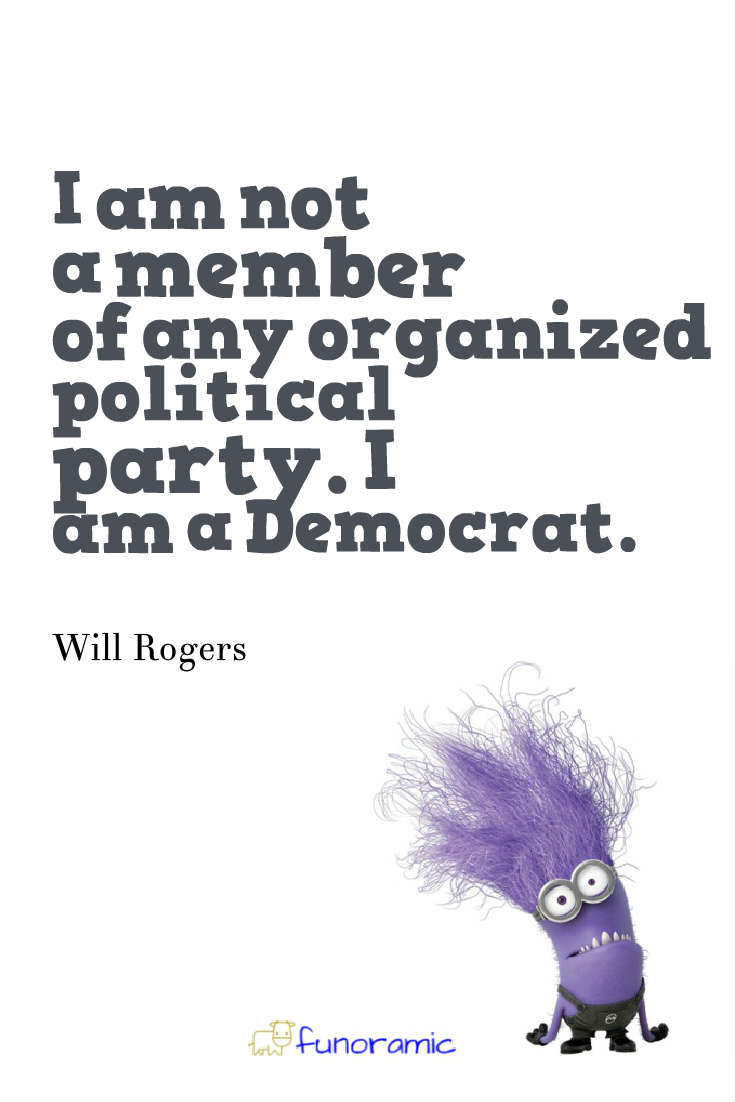 I am not a member of any organized political party. I am a Democrat. Will Rogers