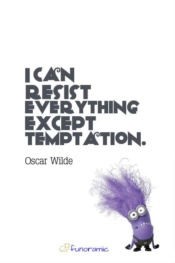I can resist everything except temptation. Oscar Wilde