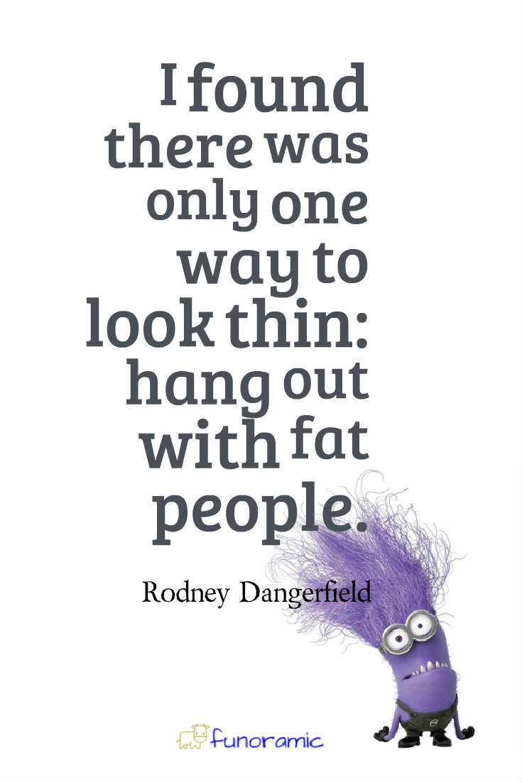 I found there was only one way to look thin: hang out with fat people. Rodney Dangerfield
