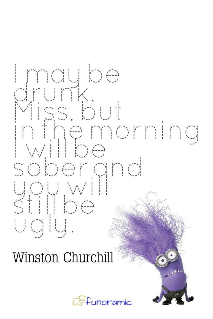 I may be drunk, Miss, but in the morning I will be sober and you will still be ugly. Winston Churchill