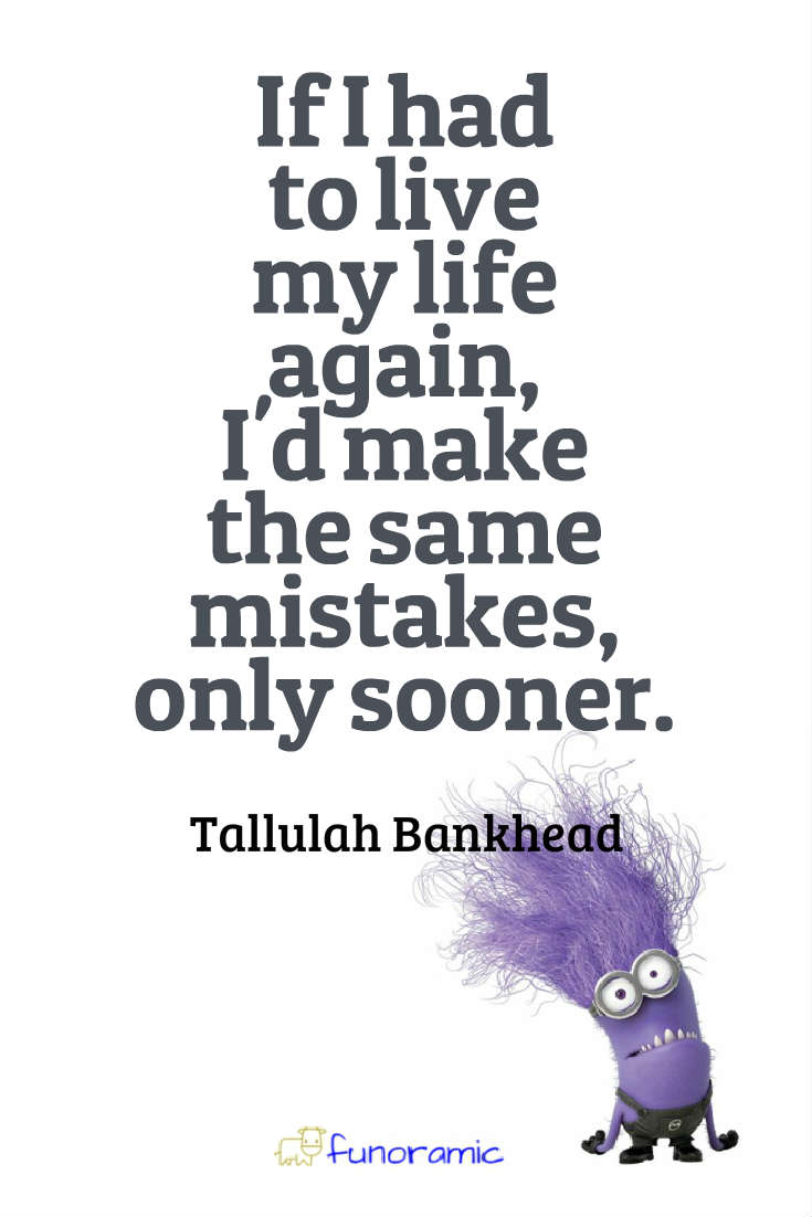 If I had to live my life again, I'd make the same mistakes, only sooner. Tallulah Bankhead