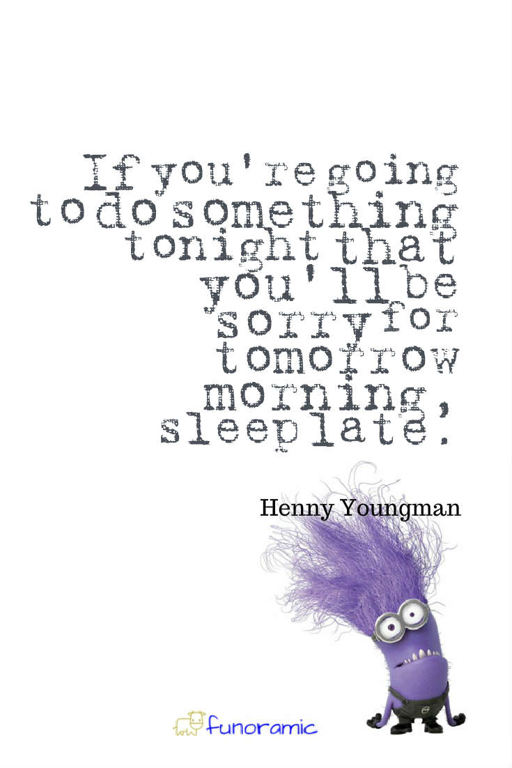 If you're going to do something tonight that you'll be sorry for tomorrow morning, sleep late. Henny Youngman