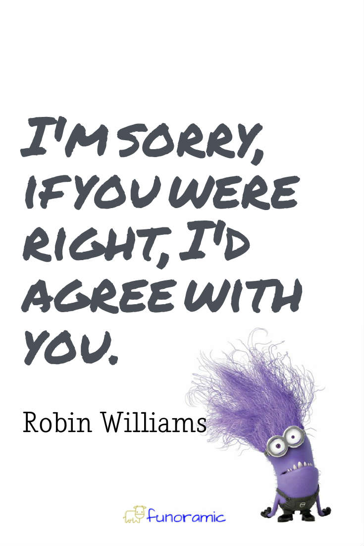 I'm sorry, if you were right, I'd agree with you. Robin Williams