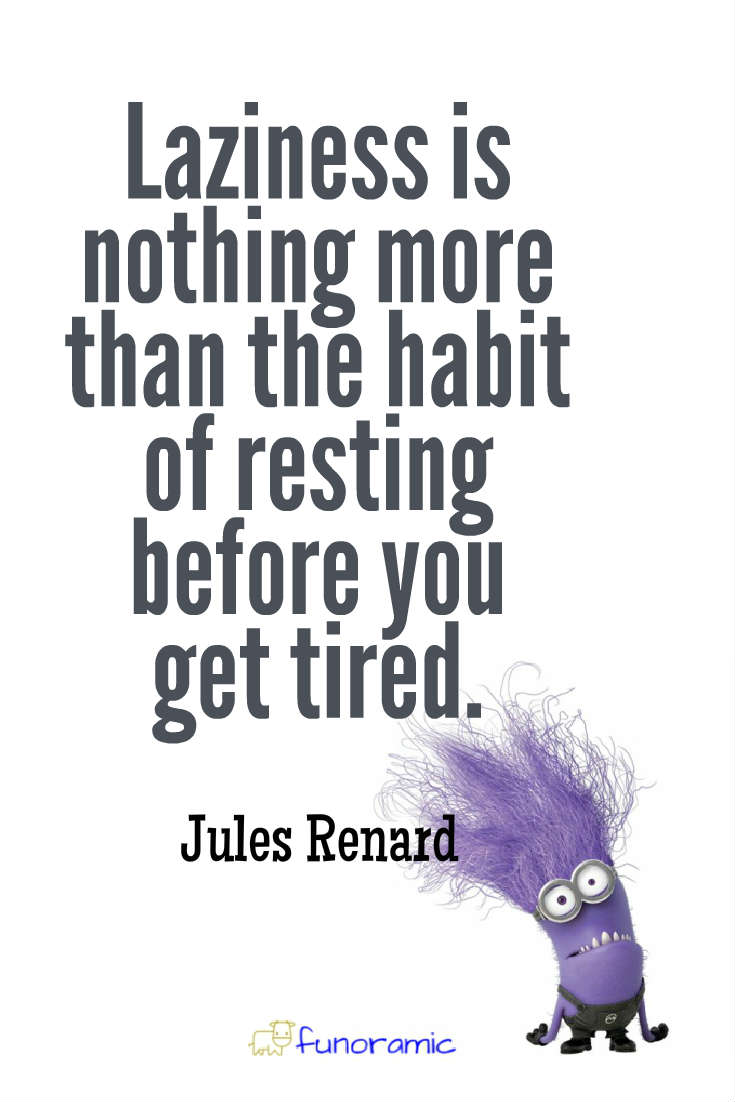 Laziness is nothing more than the habit of resting before you get tired. Jules Renard