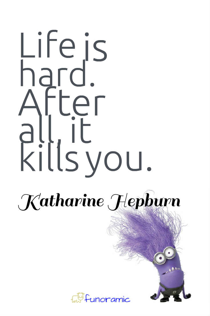 Life is hard. After all, it kills you. Katharine Hepburn