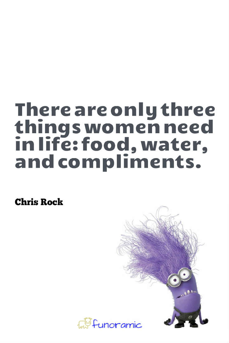 There are only three things women need in life: food, water, and compliments. Chris Rock