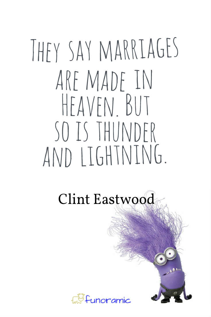 They say marriages are made in Heaven. But so is thunder and lightning. Clint Eastwood