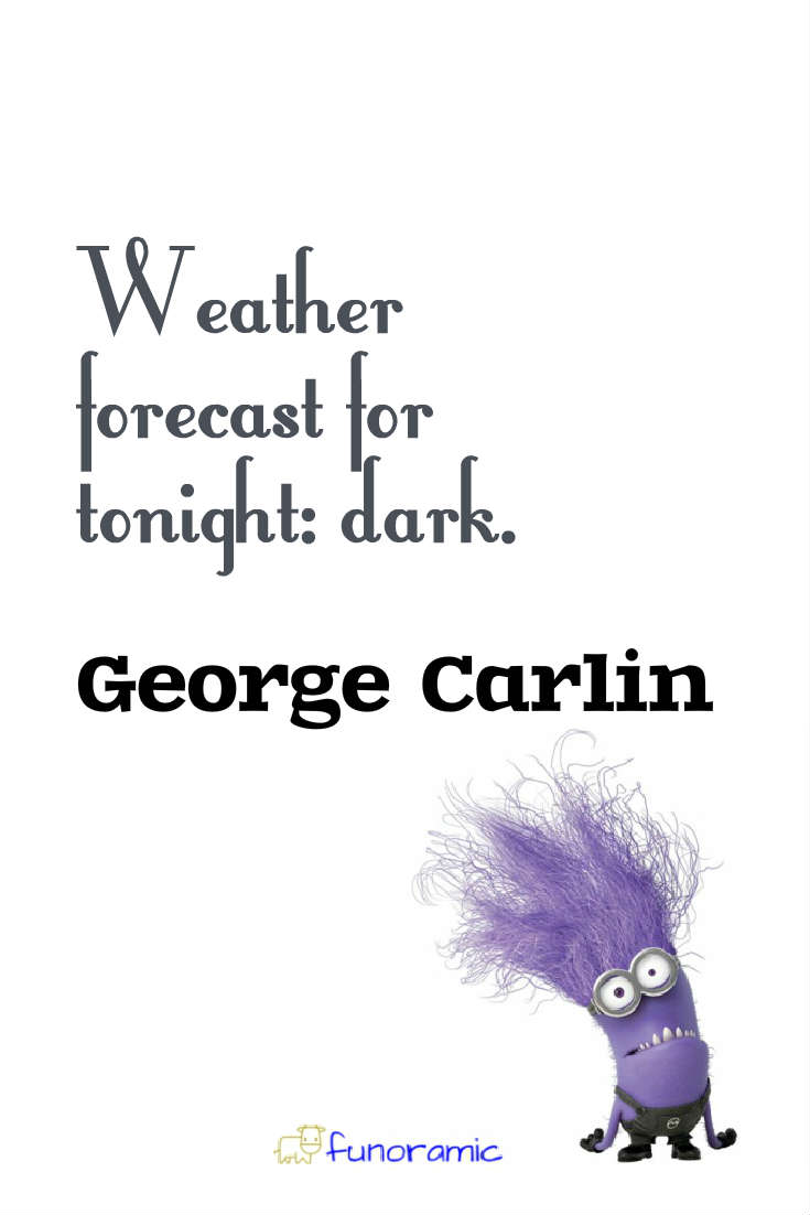 Weather forecast for tonight: dark. George Carlin