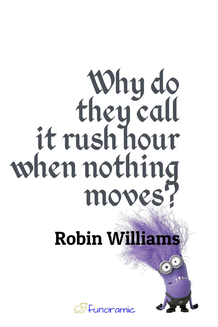 Why do they call it rush hour when nothing moves? Robin Williams